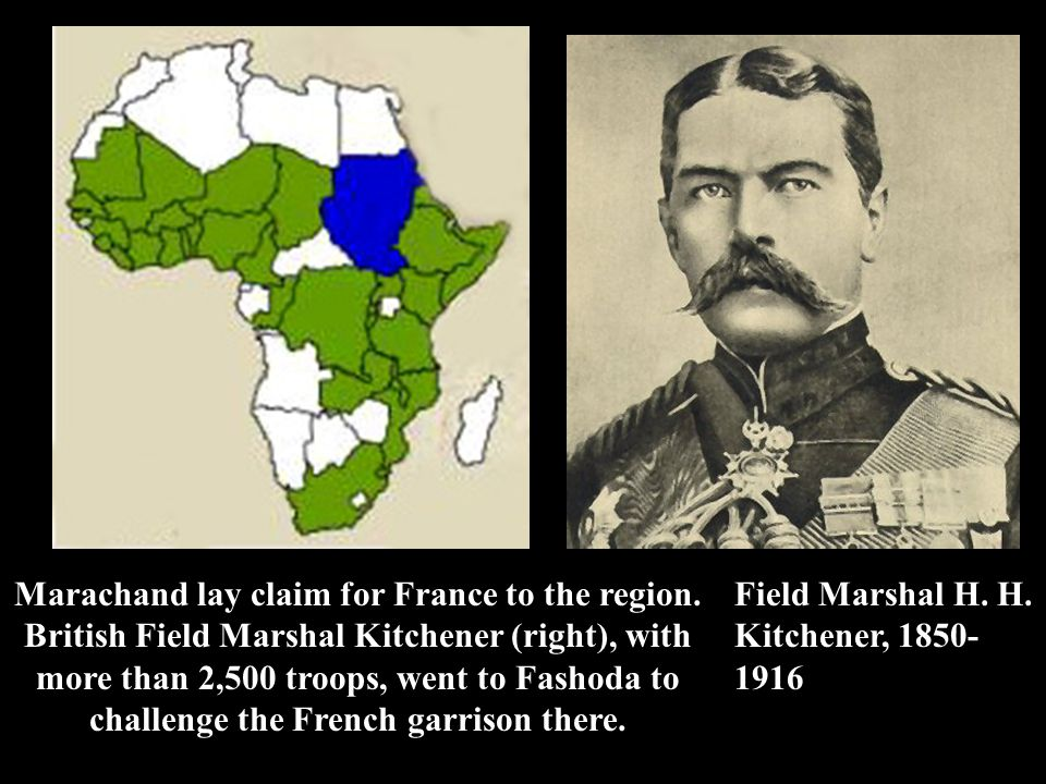 Marachand lay claim for France to the region. British Field Marshal Kitchener (right), with more than 2,500 troops, went to Fashoda to challenge the F