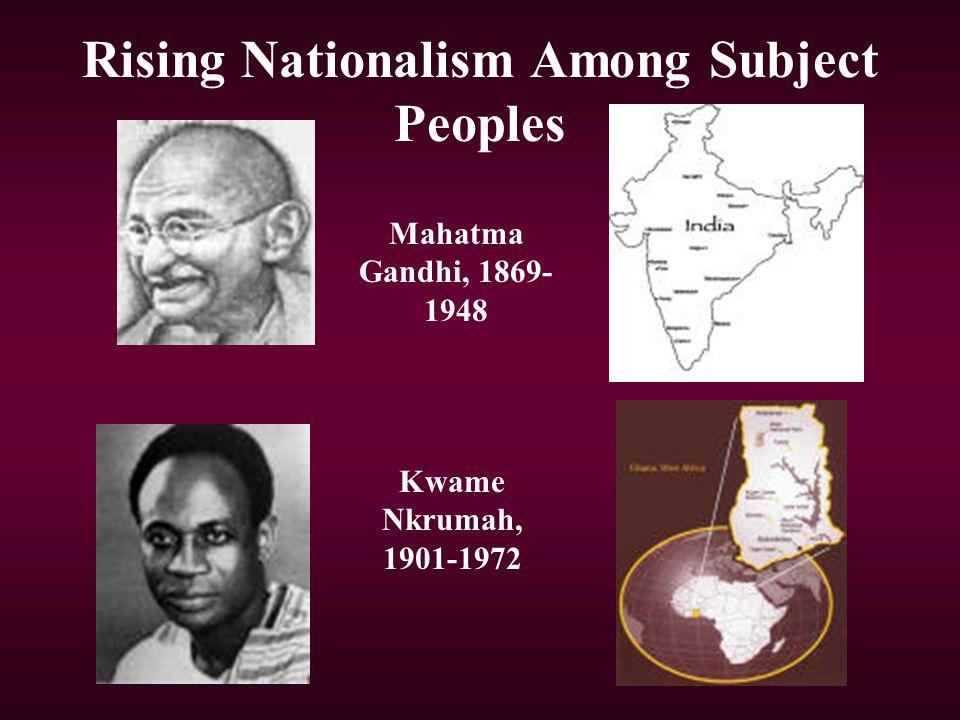Rising Nationalism Among Subject Peoples Mahatma Gandhi, 1869- 1948 Kwame Nkrumah, 1901-1972