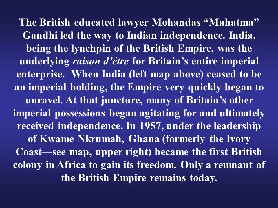 """The British educated lawyer Mohandas """"Mahatma"""" Gandhi led the way to Indian independence. India, being the lynchpin of the British Empire, was the und"""