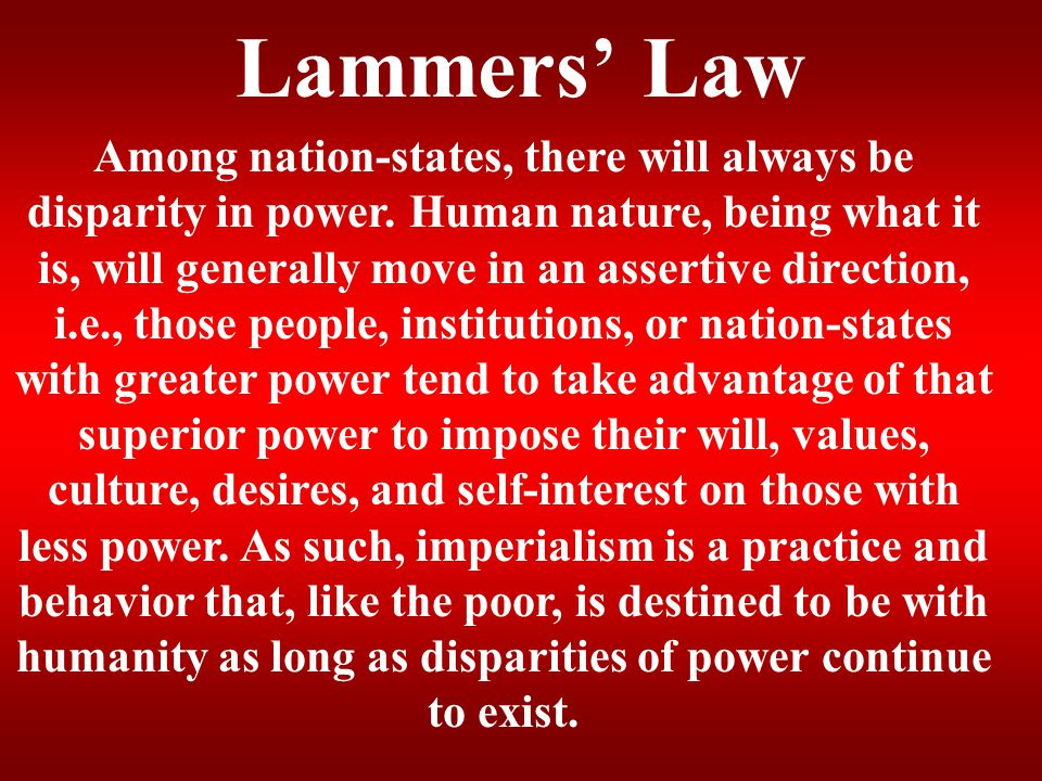Lammers' Law Among nation-states, there will always be disparity in power. Human nature, being what it is, will generally move in an assertive directi