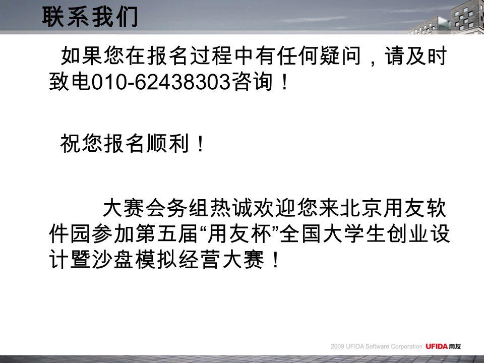 如果您在报名过程中有任何疑问,请及时 致电 010-62438303 咨询! 祝您报名顺利! 大赛会务组热诚欢迎您来北京用友软 件园参加第五届 用友杯 全国大学生创业设 计暨沙盘模拟经营大赛! 联系我们