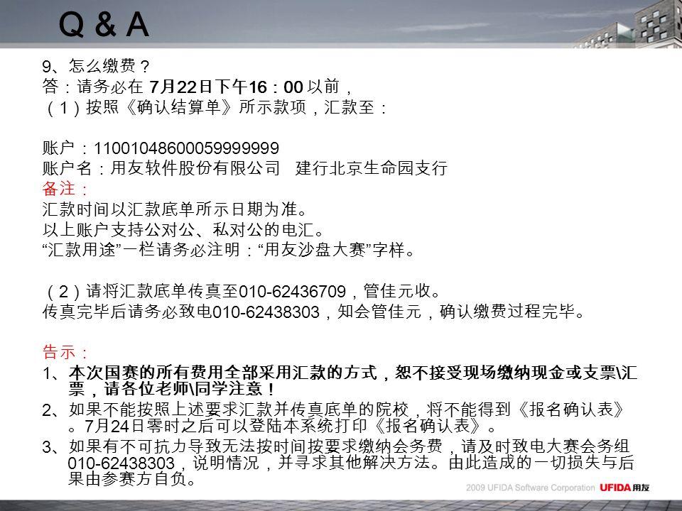 9 、怎么缴费? 答:请务必在 7 月 22 日下午 16 : 00 以前, ( 1 )按照《确认结算单》所示款项,汇款至: 账户: 11001048600059999999 账户名:用友软件股份有限公司 建行北京生命园支行 备注: 汇款时间以汇款底单所示日期为准。 以上账户支持公对公、私对公的电汇。 汇款用途 一栏请务必注明: 用友沙盘大赛 字样。 ( 2 )请将汇款底单传真至 010-62436709 ,管佳元收。 传真完毕后请务必致电 010-62438303 ,知会管佳元,确认缴费过程完毕。 告示: 1 、本次国赛的所有费用全部采用汇款的方式,恕不接受现场缴纳现金或支票 \ 汇 票,请各位老师 \ 同学注意! 2 、如果不能按照上述要求汇款并传真底单的院校,将不能得到《报名确认表》 。 7 月 24 日零时之后可以登陆本系统打印《报名确认表》。 3 、如果有不可抗力导致无法按时间按要求缴纳会务费,请及时致电大赛会务组 010-62438303 ,说明情况,并寻求其他解决方法。由此造成的一切损失与后 果由参赛方自负。 Q & A