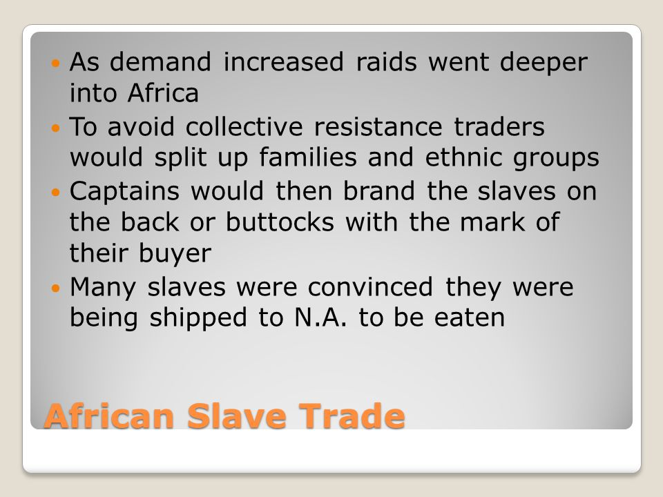 African Slave Trade As demand increased raids went deeper into Africa To avoid collective resistance traders would split up families and ethnic groups