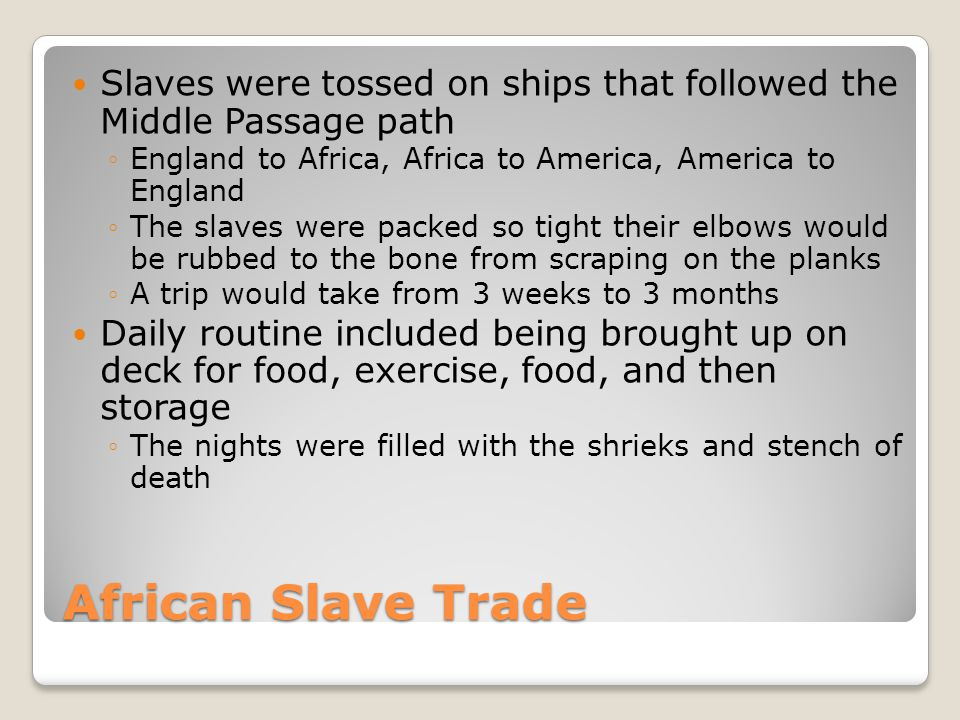 African Slave Trade Slaves were tossed on ships that followed the Middle Passage path ◦England to Africa, Africa to America, America to England ◦The s