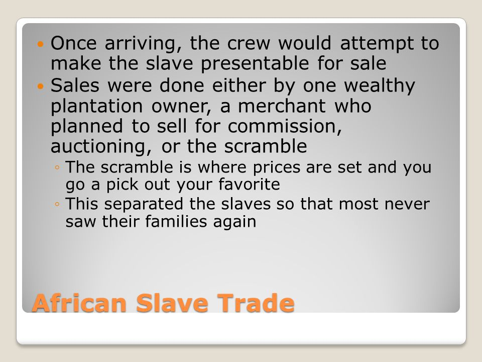 African Slave Trade Once arriving, the crew would attempt to make the slave presentable for sale Sales were done either by one wealthy plantation owne