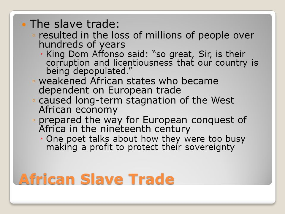 """African Slave Trade The slave trade: ◦resulted in the loss of millions of people over hundreds of years  King Dom Affonso said: """"so great, Sir, is th"""