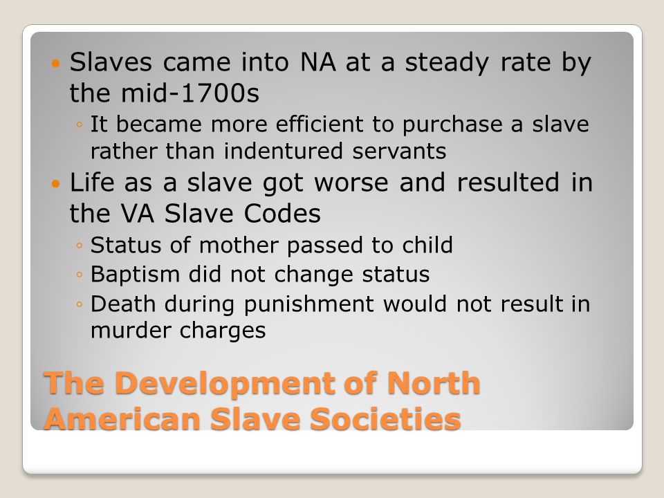 The Development of North American Slave Societies Slaves came into NA at a steady rate by the mid-1700s ◦It became more efficient to purchase a slave