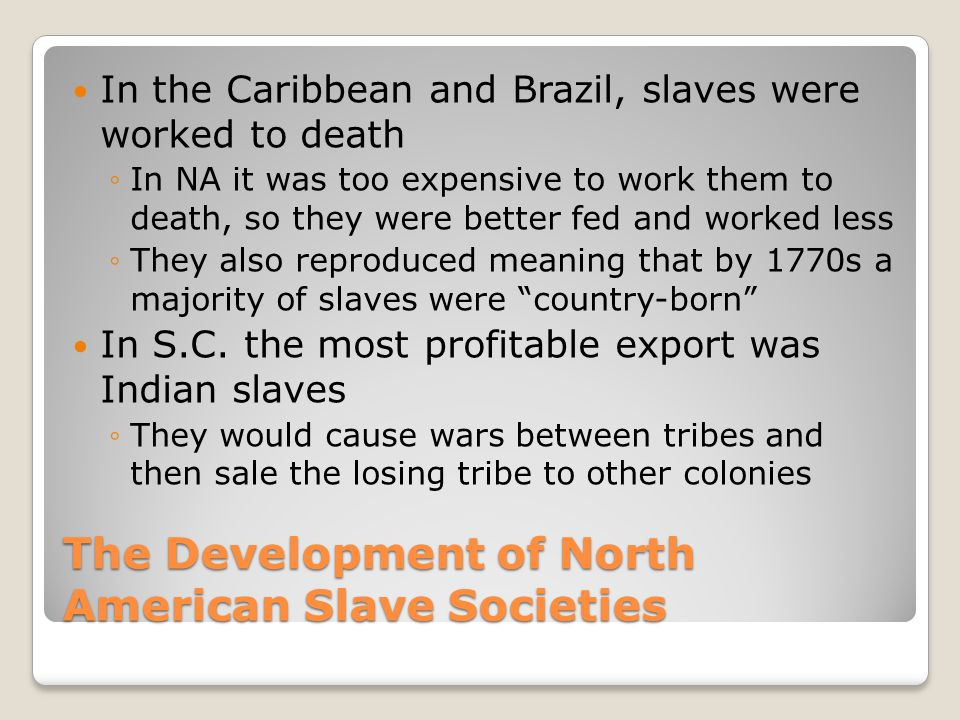 The Development of North American Slave Societies In the Caribbean and Brazil, slaves were worked to death ◦In NA it was too expensive to work them to