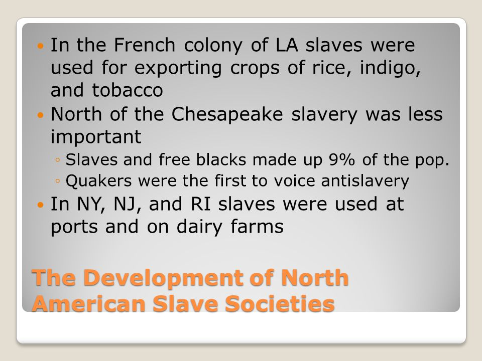 The Development of North American Slave Societies In the French colony of LA slaves were used for exporting crops of rice, indigo, and tobacco North o