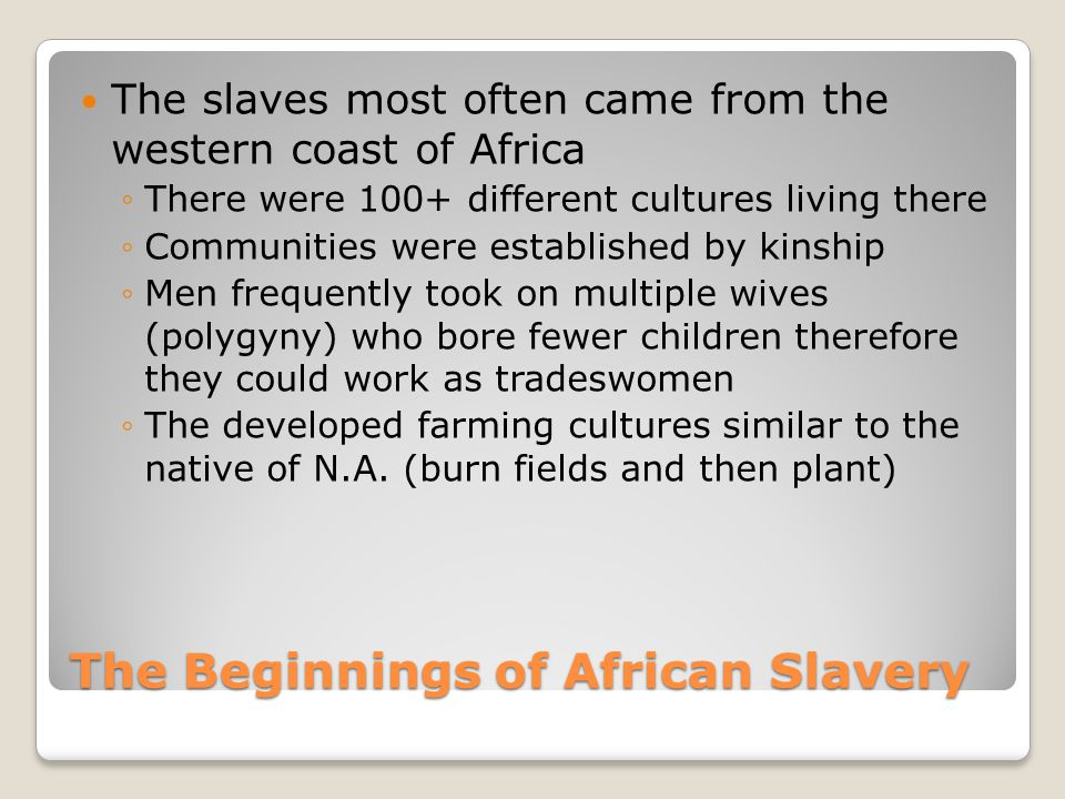 The Beginnings of African Slavery The slaves most often came from the western coast of Africa ◦There were 100+ different cultures living there ◦Commun