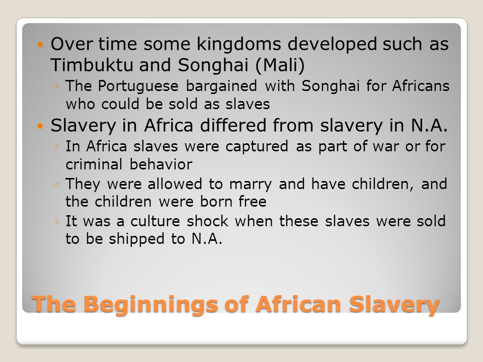 The Beginnings of African Slavery Over time some kingdoms developed such as Timbuktu and Songhai (Mali) ◦The Portuguese bargained with Songhai for Afr