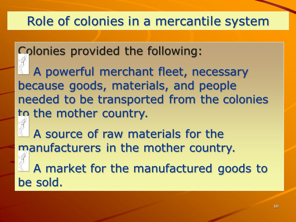 10 Colonies provided the following: A powerful merchant fleet, necessary because goods, materials, and people needed to be transported from the colonies to the mother country.