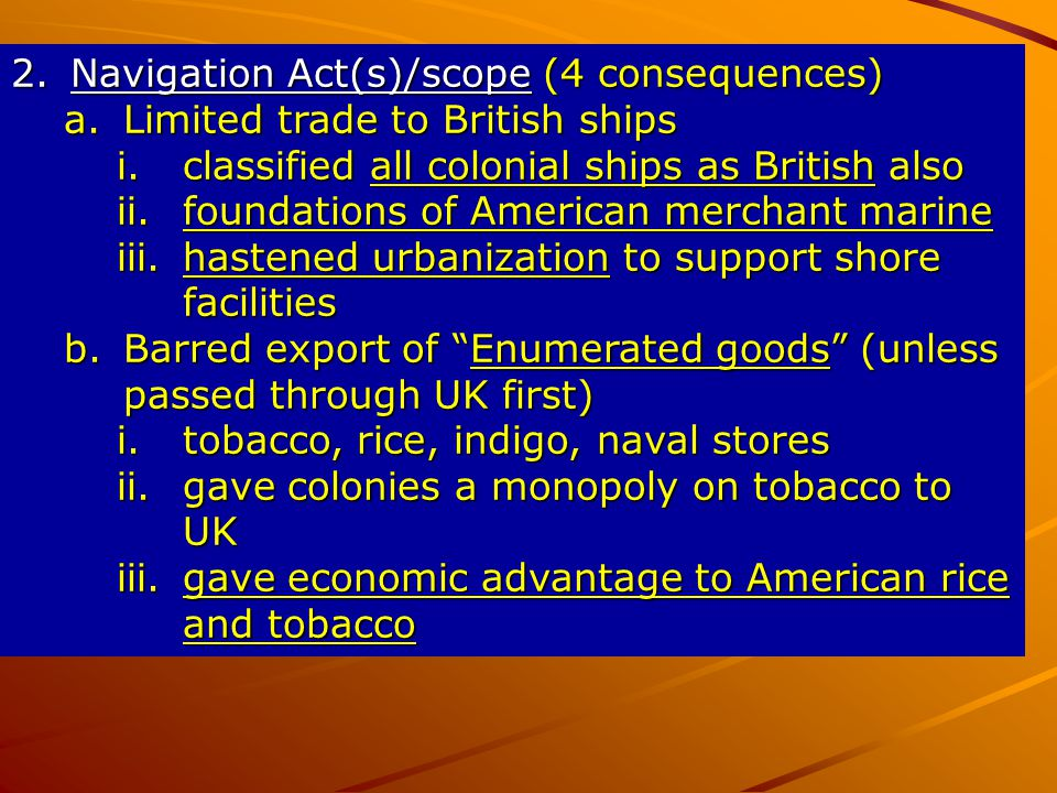 2.Navigation Act(s)/scope (4 consequences) a.Limited trade to British ships i.classified all colonial ships as British also ii.foundations of American merchant marine iii.hastened urbanization to support shore facilities b.Barred export of Enumerated goods (unless passed through UK first) i.tobacco, rice, indigo, naval stores ii.gave colonies a monopoly on tobacco to UK iii.gave economic advantage to American rice and tobacco