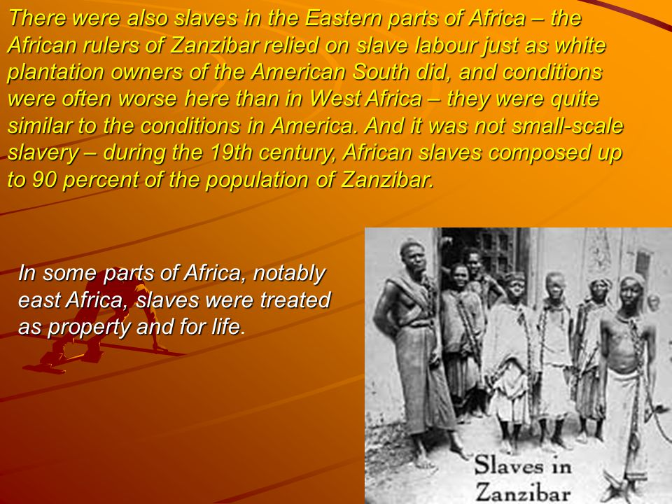 There were also slaves in the Eastern parts of Africa – the African rulers of Zanzibar relied on slave labour just as white plantation owners of the American South did, and conditions were often worse here than in West Africa – they were quite similar to the conditions in America.