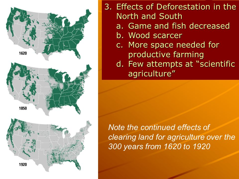 3.Effects of Deforestation in the North and South a.Game and fish decreased b.Wood scarcer c.More space needed for productive farming d.Few attempts at scientific agriculture Note the continued effects of clearing land for agriculture over the 300 years from 1620 to 1920
