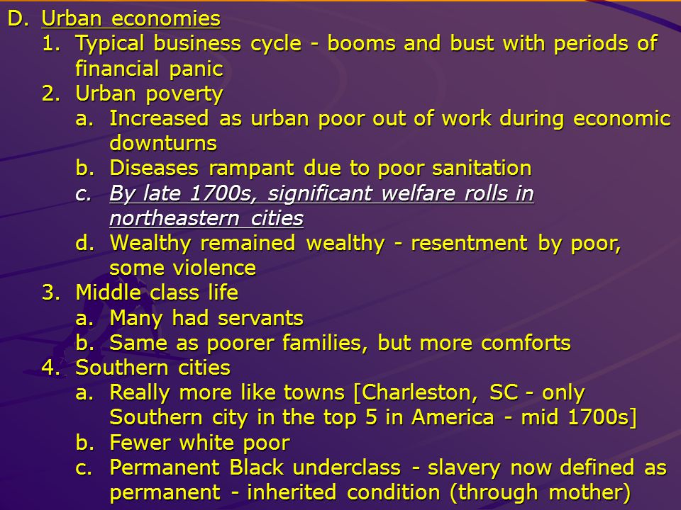 D.Urban economies 1.Typical business cycle - booms and bust with periods of financial panic 2.Urban poverty a.Increased as urban poor out of work during economic downturns b.Diseases rampant due to poor sanitation c.By late 1700s, significant welfare rolls in northeastern cities d.Wealthy remained wealthy - resentment by poor, some violence 3.Middle class life a.Many had servants b.Same as poorer families, but more comforts 4.Southern cities a.Really more like towns [Charleston, SC - only Southern city in the top 5 in America - mid 1700s] b.Fewer white poor c.Permanent Black underclass - slavery now defined as permanent - inherited condition (through mother)