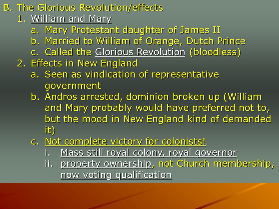 B.The Glorious Revolution/effects 1.William and Mary a.Mary Protestant daughter of James II b.Married to William of Orange, Dutch Prince c.Called the Glorious Revolution (bloodless) 2.Effects in New England a.Seen as vindication of representative government b.Andros arrested, dominion broken up (William and Mary probably would have preferred not to, but the mood in New England kind of demanded it) c.Not complete victory for colonists.