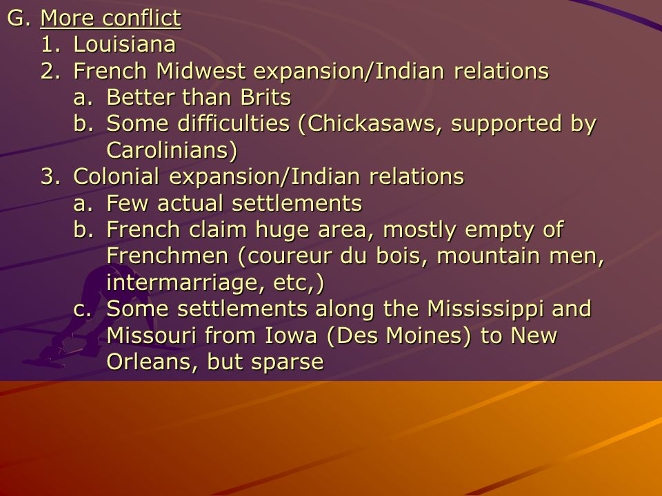 G.More conflict 1.Louisiana 2.French Midwest expansion/Indian relations a.Better than Brits b.Some difficulties (Chickasaws, supported by Carolinians) 3.Colonial expansion/Indian relations a.Few actual settlements b.French claim huge area, mostly empty of Frenchmen (coureur du bois, mountain men, intermarriage, etc,) c.Some settlements along the Mississippi and Missouri from Iowa (Des Moines) to New Orleans, but sparse