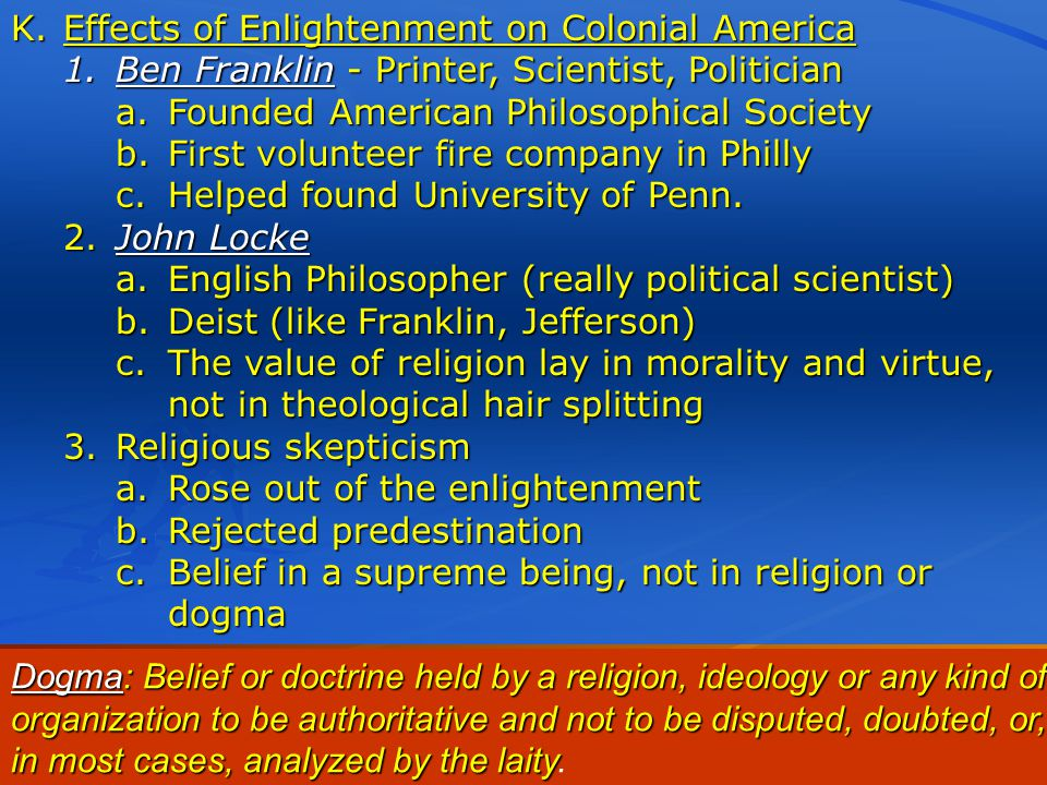 K.Effects of Enlightenment on Colonial America 1.Ben Franklin - Printer, Scientist, Politician a.Founded American Philosophical Society b.First volunteer fire company in Philly c.Helped found University of Penn.