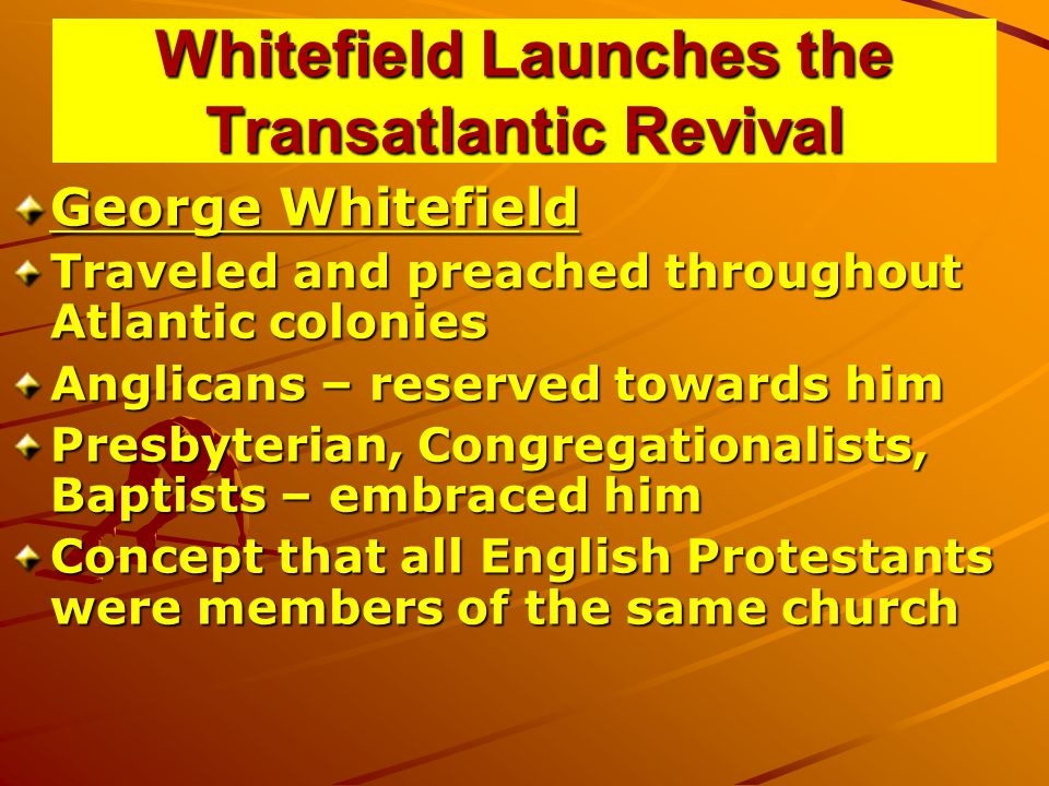Whitefield Launches the Transatlantic Revival George Whitefield Traveled and preached throughout Atlantic colonies Anglicans – reserved towards him Presbyterian, Congregationalists, Baptists – embraced him Concept that all English Protestants were members of the same church