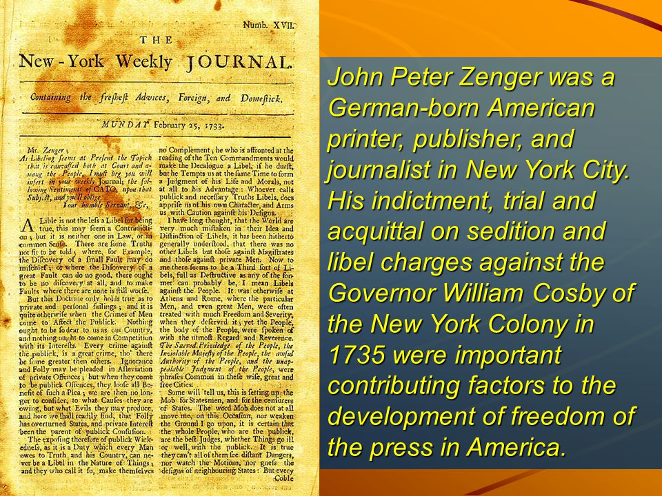 John Peter Zenger was a German-born American printer, publisher, and journalist in New York City.