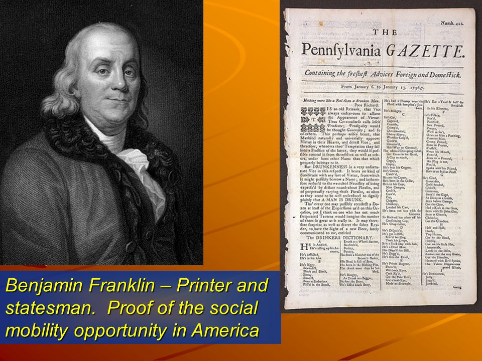Benjamin Franklin – Printer and statesman. Proof of the social mobility opportunity in America