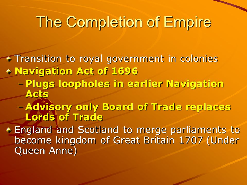 The Completion of Empire Transition to royal government in colonies Navigation Act of 1696 –Plugs loopholes in earlier Navigation Acts –Advisory only Board of Trade replaces Lords of Trade England and Scotland to merge parliaments to become kingdom of Great Britain 1707 (Under Queen Anne)