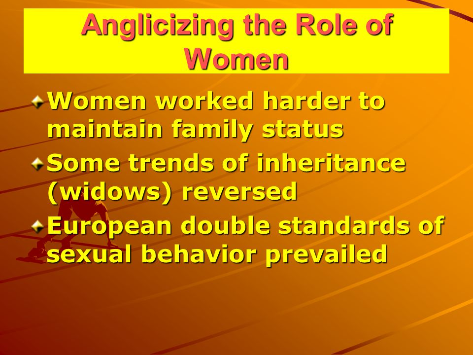 Anglicizing the Role of Women Women worked harder to maintain family status Some trends of inheritance (widows) reversed European double standards of sexual behavior prevailed