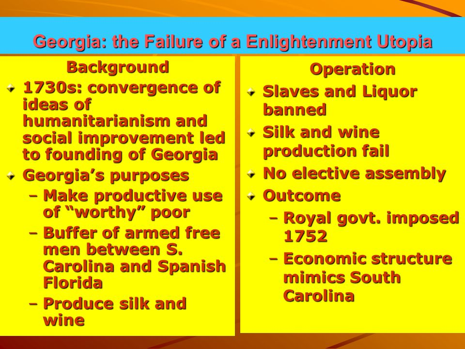 Georgia: the Failure of a Enlightenment Utopia Background 1730s: convergence of ideas of humanitarianism and social improvement led to founding of Georgia Georgia's purposes –Make productive use of worthy poor –Buffer of armed free men between S.