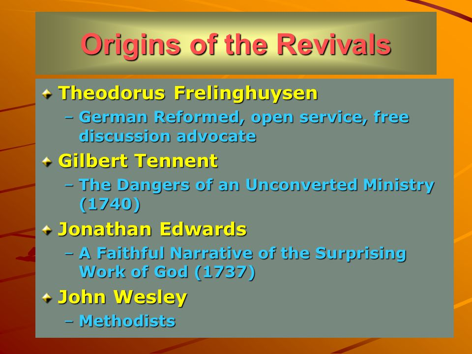 Origins of the Revivals Theodorus Frelinghuysen –German Reformed, open service, free discussion advocate Gilbert Tennent –The Dangers of an Unconverted Ministry (1740) Jonathan Edwards –A Faithful Narrative of the Surprising Work of God (1737) John Wesley –Methodists