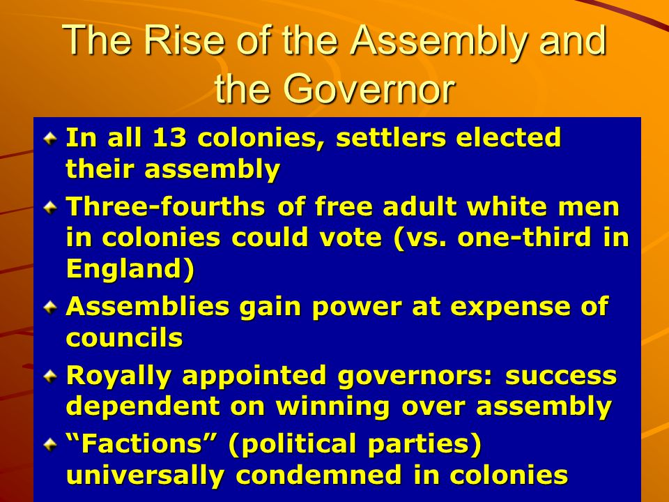 The Rise of the Assembly and the Governor In all 13 colonies, settlers elected their assembly Three-fourths of free adult white men in colonies could vote (vs.