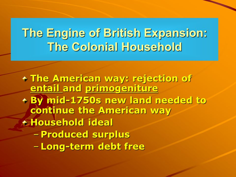 The Engine of British Expansion: The Colonial Household The American way: rejection of entail and primogeniture By mid-1750s new land needed to continue the American way Household ideal –Produced surplus –Long-term debt free