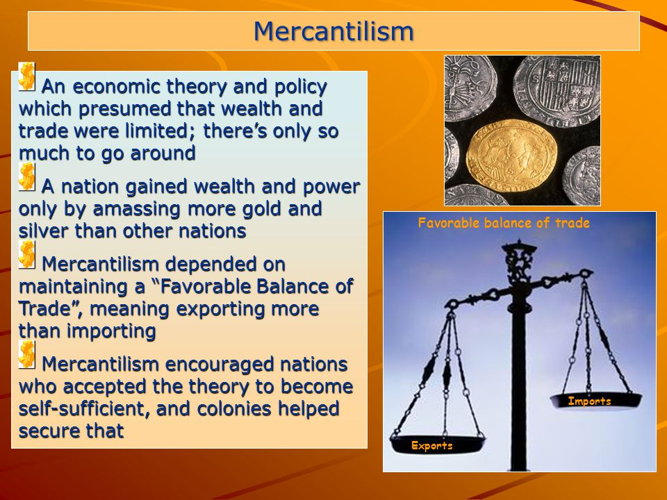 9 An economic theory and policy which presumed that wealth and trade were limited; there's only so much to go around An economic theory and policy which presumed that wealth and trade were limited; there's only so much to go around A nation gained wealth and power only by amassing more gold and silver than other nations A nation gained wealth and power only by amassing more gold and silver than other nations Mercantilism depended on maintaining a Favorable Balance of Trade , meaning exporting more than importing Mercantilism depended on maintaining a Favorable Balance of Trade , meaning exporting more than importing Mercantilism encouraged nations who accepted the theory to become self-sufficient, and colonies helped secure that Mercantilism encouraged nations who accepted the theory to become self-sufficient, and colonies helped secure that Mercantilism Exports Imports Favorable balance of trade