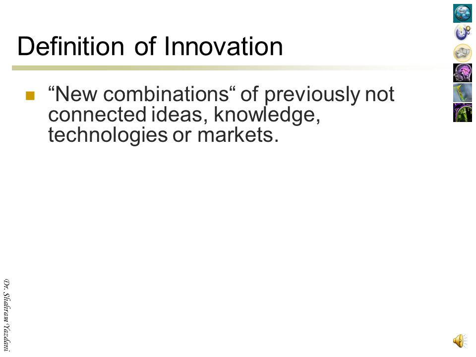 Dr. Shahram Yazdani Definition of Innovation Innovation results from complex interactions between research, design, production and marketing that take