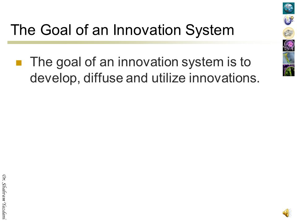 """Dr. Shahram Yazdani The Definition The phrase """"system of innovation"""" is used for describing the many interactions among many participating institution"""