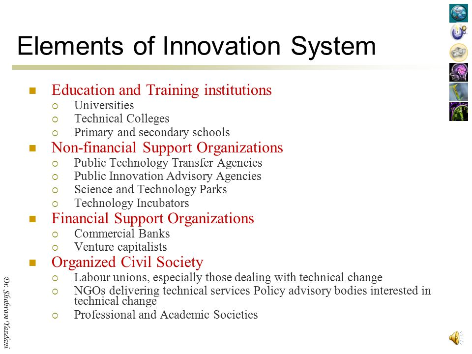 Dr. Shahram Yazdani Elements of Innovation System Policy Bodies  Central policy and financing agencies  Relevant Parliamentary or Governmental Commi