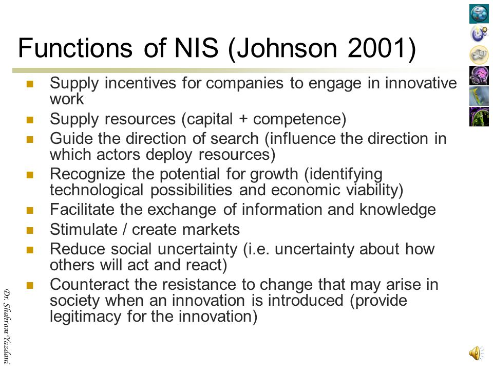 Dr. Shahram Yazdani Functions of NIS (Rickne, 2000) to create human capital; to create and diffuse technological opportunities; to create and diffuse