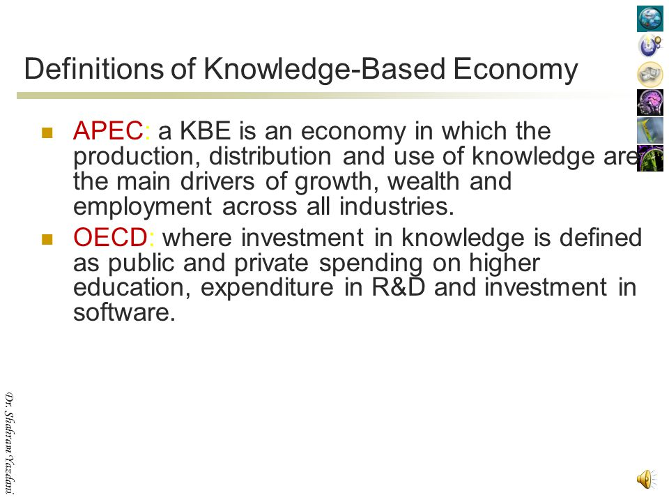 Dr. Shahram Yazdani Knowledge as a Strategic Asset In the emerging 'knowledge-based economy', also called 'learning' economy, economic growth depends