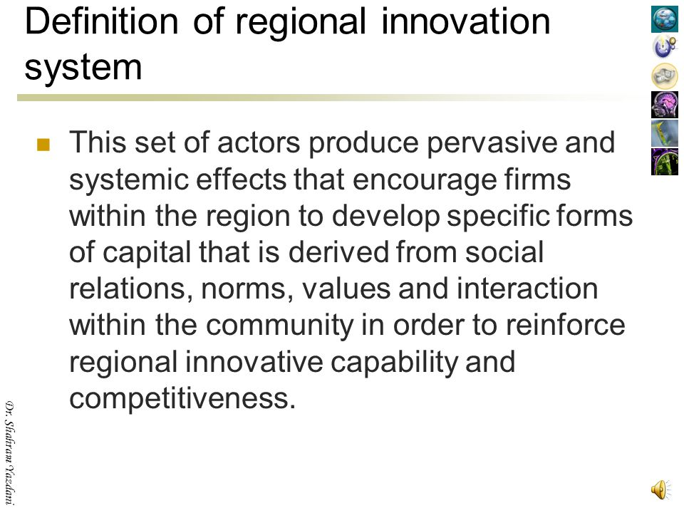 Dr. Shahram Yazdani Definition of regional innovation system A set of interacting private and public interests, formal institutions and other organiza