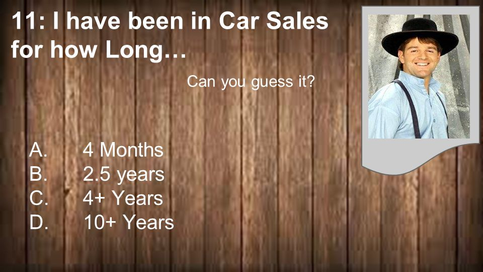 11: I have been in Car Sales for how Long… A. 4 Months B.