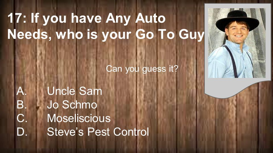 17: If you have Any Auto Needs, who is your Go To Guy A.