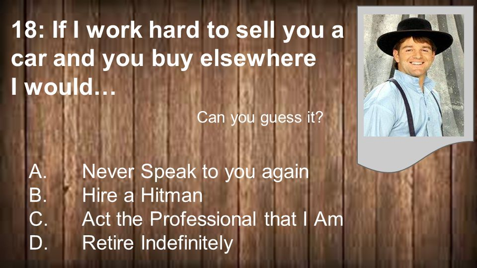 18: If I work hard to sell you a car and you buy elsewhere I would… A.