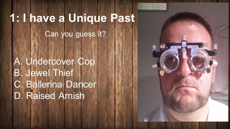 1: I have a Unique Past … A. Undercover Cop B. Jewel Thief C.