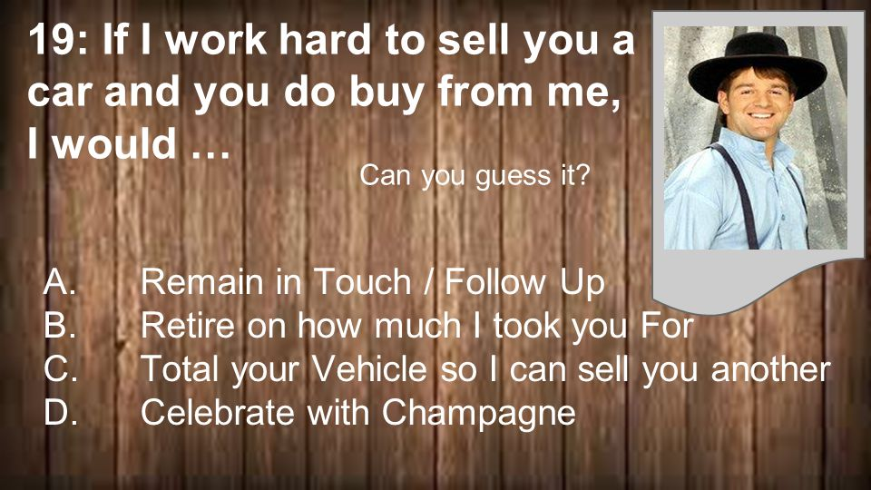 19: If I work hard to sell you a car and you do buy from me, I would … A.