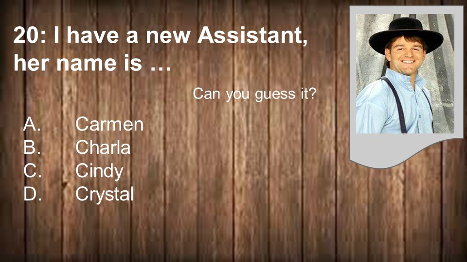 20: I have a new Assistant, her name is … A. Carmen B. Charla C. Cindy D. Crystal Can you guess it