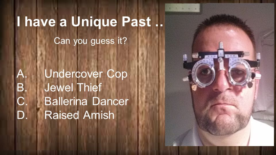 I have a Unique Past … A.Undercover Cop B.Jewel Thief C.Ballerina Dancer D.Raised Amish Can you guess it
