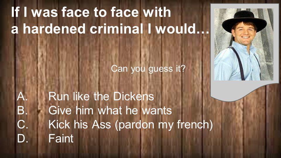 If I was face to face with a hardened criminal I would… A.
