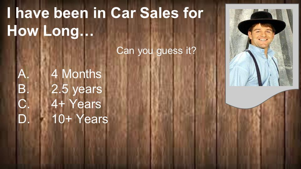 I have been in Car Sales for How Long… A. 4 Months B.