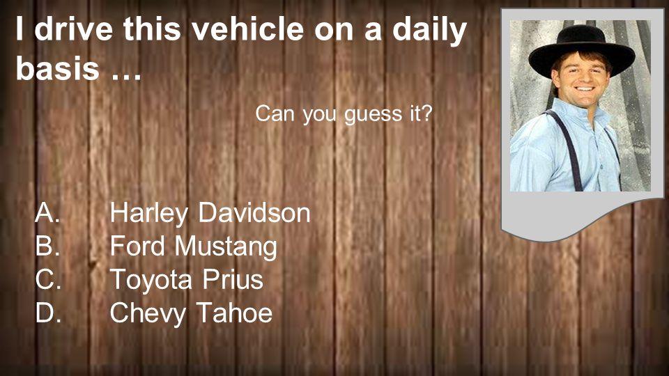 I drive this vehicle on a daily basis … A. Harley Davidson B.