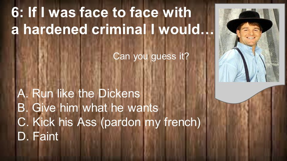 6: If I was face to face with a hardened criminal I would… A.